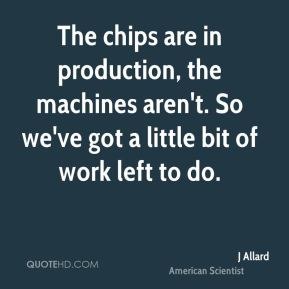 J Allard - The chips are in production, the machines aren't. So we've got a little bit of work left to do.