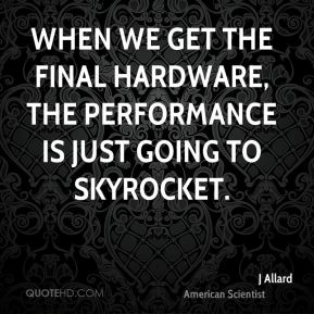 When we get the final hardware, the performance is just going to skyrocket.