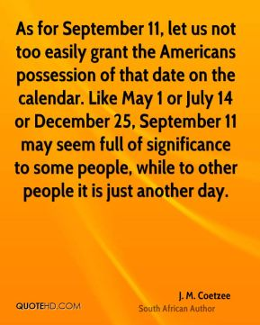 J. M. Coetzee - As for September 11, let us not too easily grant the Americans possession of that date on the calendar. Like May 1 or July 14 or December 25, September 11 may seem full of significance to some people, while to other people it is just another day.