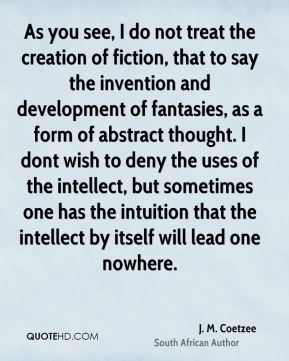 J. M. Coetzee - As you see, I do not treat the creation of fiction, that to say the invention and development of fantasies, as a form of abstract thought. I dont wish to deny the uses of the intellect, but sometimes one has the intuition that the intellect by itself will lead one nowhere.