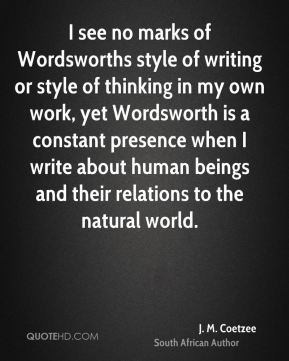 J. M. Coetzee - I see no marks of Wordsworths style of writing or style of thinking in my own work, yet Wordsworth is a constant presence when I write about human beings and their relations to the natural world.