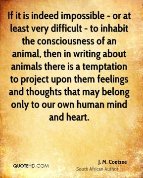 J. M. Coetzee - If it is indeed impossible - or at least very difficult - to inhabit the consciousness of an animal, then in writing about animals there is a temptation to project upon them feelings and thoughts that may belong only to our own human mind and heart.