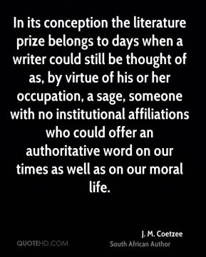 J. M. Coetzee - In its conception the literature prize belongs to days when a writer could still be thought of as, by virtue of his or her occupation, a sage, someone with no institutional affiliations who could offer an authoritative word on our times as well as on our moral life.