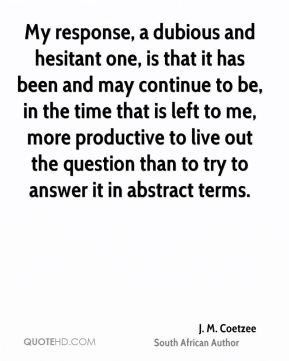 J. M. Coetzee - My response, a dubious and hesitant one, is that it has been and may continue to be, in the time that is left to me, more productive to live out the question than to try to answer it in abstract terms.