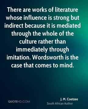J. M. Coetzee - There are works of literature whose influence is strong but indirect because it is mediated through the whole of the culture rather than immediately through imitation. Wordsworth is the case that comes to mind.