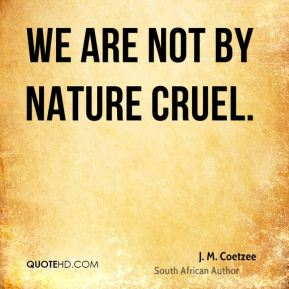 We are not by nature cruel.