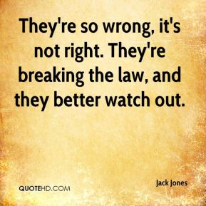 Jack Jones - They're so wrong, it's not right. They're breaking the law, and they better watch out.