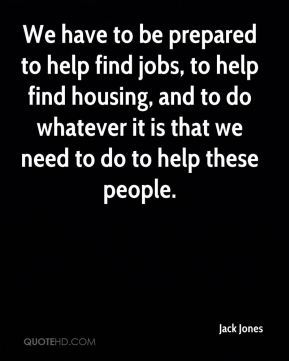 Jack Jones - We have to be prepared to help find jobs, to help find housing, and to do whatever it is that we need to do to help these people.