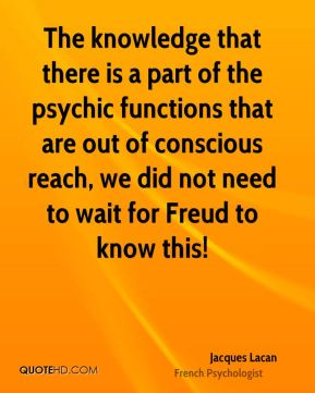 Jacques Lacan - The knowledge that there is a part of the psychic functions that are out of conscious reach, we did not need to wait for Freud to know this!