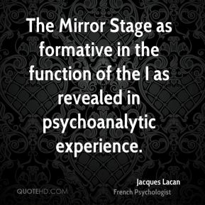 The Mirror Stage as formative in the function of the I as revealed in psychoanalytic experience.