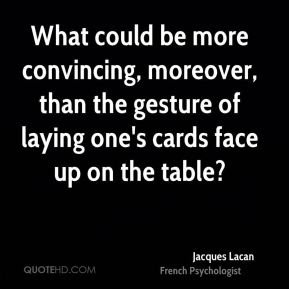 What could be more convincing, moreover, than the gesture of laying one's cards face up on the table?