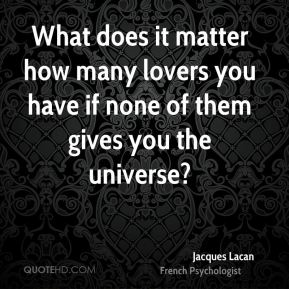 What does it matter how many lovers you have if none of them gives you the universe?