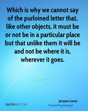 Which is why we cannot say of the purloined letter that, like other objects, it must be or not be in a particular place but that unlike them it will be and not be where it is, wherever it goes.