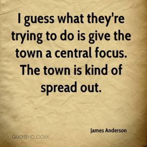 James Anderson - I guess what they're trying to do is give the town a central focus. The town is kind of spread out.