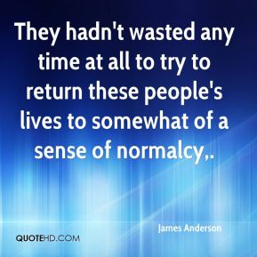 James Anderson - They hadn't wasted any time at all to try to return these people's lives to somewhat of a sense of normalcy.