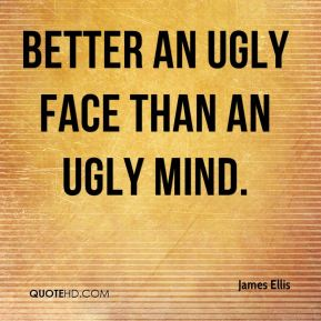 James Ellis - Better an ugly face than an ugly mind.