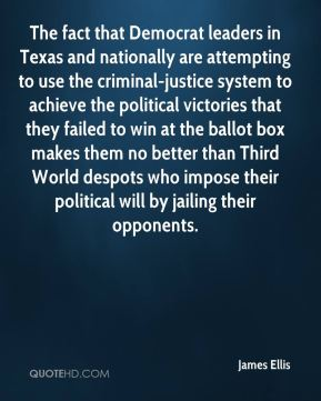 James Ellis - The fact that Democrat leaders in Texas and nationally are attempting to use the criminal-justice system to achieve the political victories that they failed to win at the ballot box makes them no better than Third World despots who impose their political will by jailing their opponents.