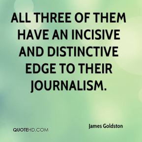 James Goldston - All three of them have an incisive and distinctive edge to their journalism.