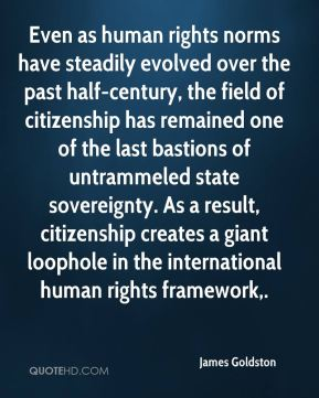 James Goldston - Even as human rights norms have steadily evolved over the past half-century, the field of citizenship has remained one of the last bastions of untrammeled state sovereignty. As a result, citizenship creates a giant loophole in the international human rights framework.