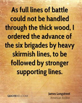 As full lines of battle could not be handled through the thick wood, I ordered the advance of the six brigades by heavy skirmish lines, to be followed by stronger supporting lines.