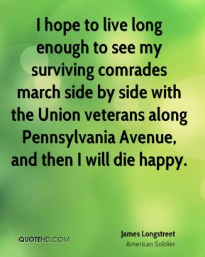 I hope to live long enough to see my surviving comrades march side by side with the Union veterans along Pennsylvania Avenue, and then I will die happy.