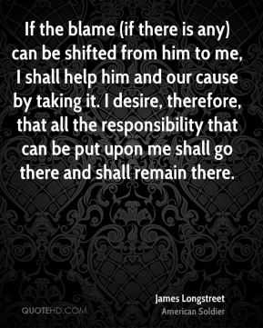 If the blame (if there is any) can be shifted from him to me, I shall help him and our cause by taking it. I desire, therefore, that all the responsibility that can be put upon me shall go there and shall remain there.