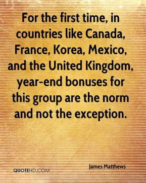 James Matthews - For the first time, in countries like Canada, France, Korea, Mexico, and the United Kingdom, year-end bonuses for this group are the norm and not the exception.