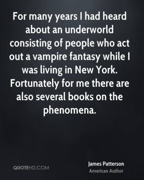 James Patterson - For many years I had heard about an underworld consisting of people who act out a vampire fantasy while I was living in New York. Fortunately for me there are also several books on the phenomena.