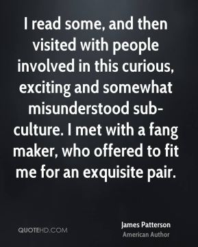 James Patterson - I read some, and then visited with people involved in this curious, exciting and somewhat misunderstood sub-culture. I met with a fang maker, who offered to fit me for an exquisite pair.