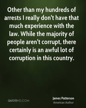James Patterson - Other than my hundreds of arrests I really don't have that much experience with the law. While the majority of people aren't corrupt, there certainly is an awful lot of corruption in this country.