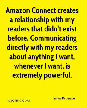 James Patterson - Amazon Connect creates a relationship with my readers that didn't exist before. Communicating directly with my readers about anything I want, whenever I want, is extremely powerful.