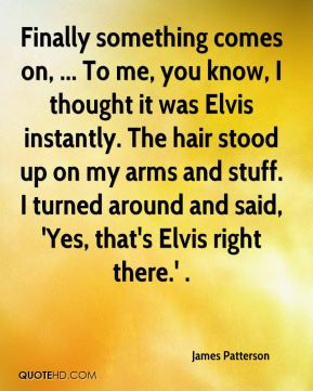 James Patterson - Finally something comes on, ... To me, you know, I thought it was Elvis instantly. The hair stood up on my arms and stuff. I turned around and said, 'Yes, that's Elvis right there.' .