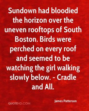 James Patterson - Sundown had bloodied the horizon over the uneven rooftops of South Boston. Birds were perched on every roof and seemed to be watching the girl walking slowly below. - Cradle and All.