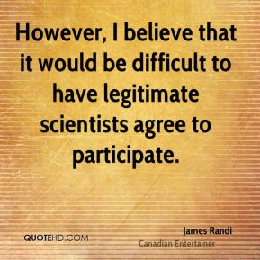 However, I believe that it would be difficult to have legitimate scientists agree to participate.