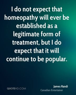I do not expect that homeopathy will ever be established as a legitimate form of treatment, but I do expect that it will continue to be popular.