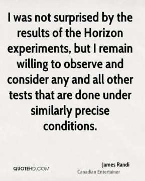 James Randi - I was not surprised by the results of the Horizon experiments, but I remain willing to observe and consider any and all other tests that are done under similarly precise conditions.
