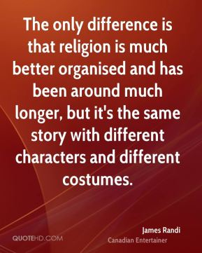 The only difference is that religion is much better organised and has been around much longer, but it's the same story with different characters and different costumes.