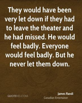 They would have been very let down if they had to leave the theater and he had missed. He would feel badly. Everyone would feel badly. But he never let them down.