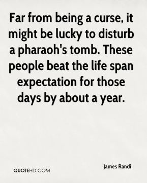 James Randi - Far from being a curse, it might be lucky to disturb a pharaoh's tomb. These people beat the life span expectation for those days by about a year.