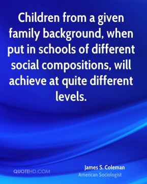 Children from a given family background, when put in schools of different social compositions, will achieve at quite different levels.