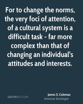 James S. Coleman - For to change the norms, the very foci of attention, of a cultural system is a difficult task - far more complex than that of changing an individual's attitudes and interests.