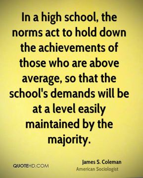James S. Coleman - In a high school, the norms act to hold down the achievements of those who are above average, so that the school's demands will be at a level easily maintained by the majority.