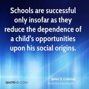 James S. Coleman - Schools are successful only insofar as they reduce the dependence of a child's opportunities upon his social origins.