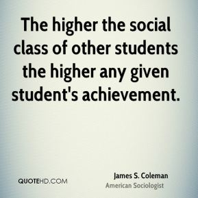 James S. Coleman - The higher the social class of other students the higher any given student's achievement.