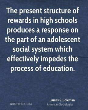 The present structure of rewards in high schools produces a response on the part of an adolescent social system which effectively impedes the process of education.