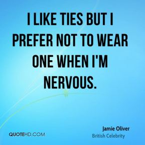 Jamie Oliver - I like ties but I prefer not to wear one when I'm nervous.