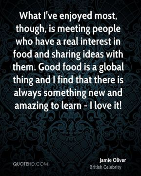 Jamie Oliver - What I've enjoyed most, though, is meeting people who have a real interest in food and sharing ideas with them. Good food is a global thing and I find that there is always something new and amazing to learn - I love it!