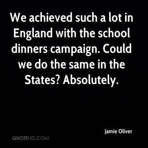 Jamie Oliver - We achieved such a lot in England with the school dinners campaign. Could we do the same in the States? Absolutely.