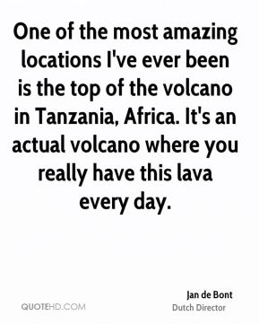 Jan de Bont - One of the most amazing locations I've ever been is the top of the volcano in Tanzania, Africa. It's an actual volcano where you really have this lava every day.