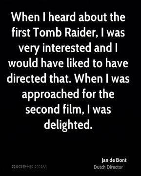 Jan de Bont - When I heard about the first Tomb Raider, I was very interested and I would have liked to have directed that. When I was approached for the second film, I was delighted.